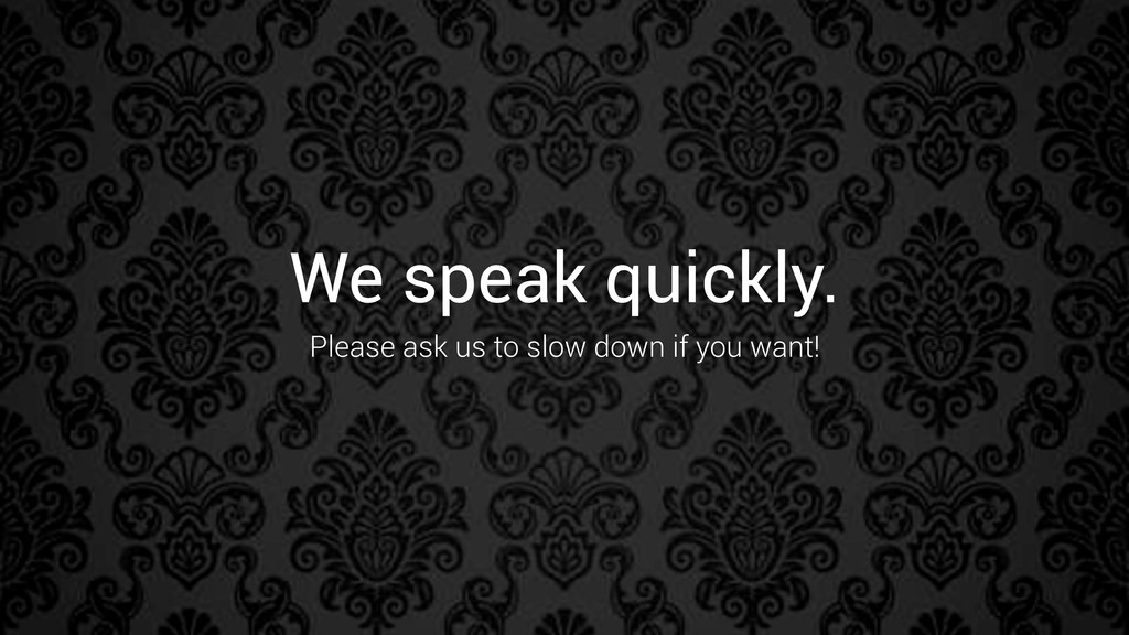 We speak quickly. Please ask us to slow down if...