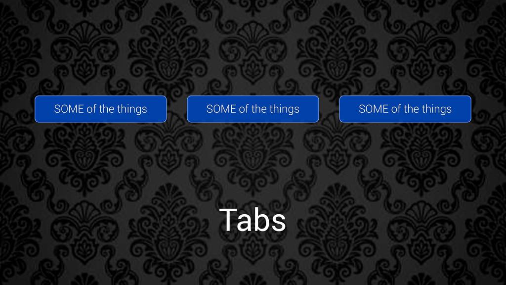 Tabs SOME of the things SOME of the things SOME...