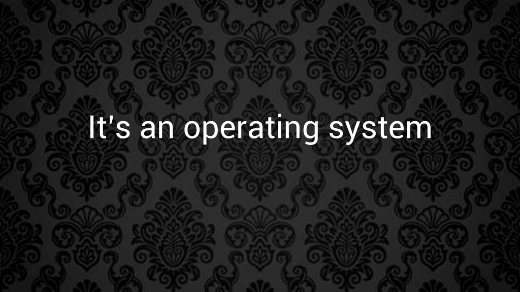 It's an operating system
