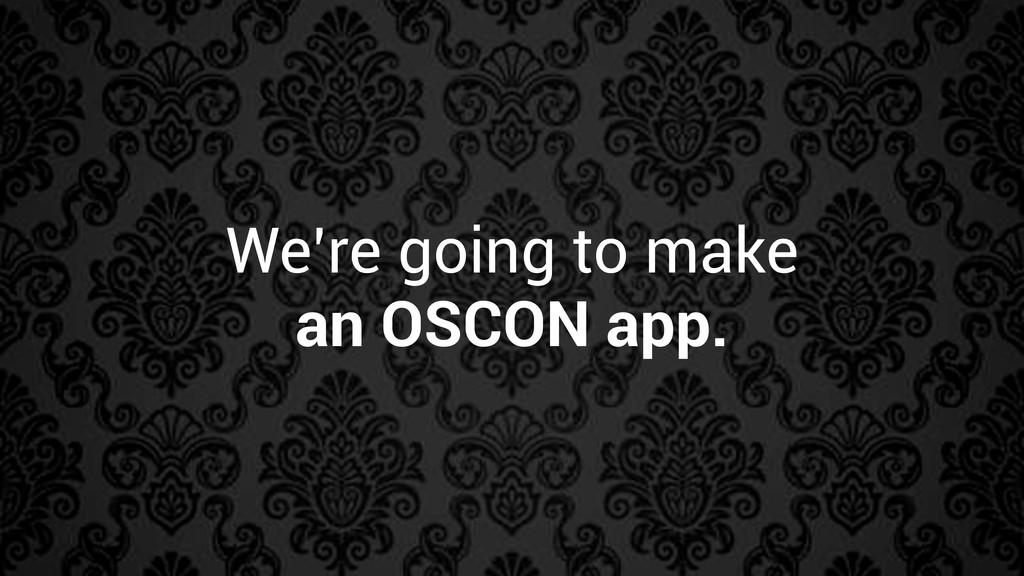 We're going to make an OSCON app.