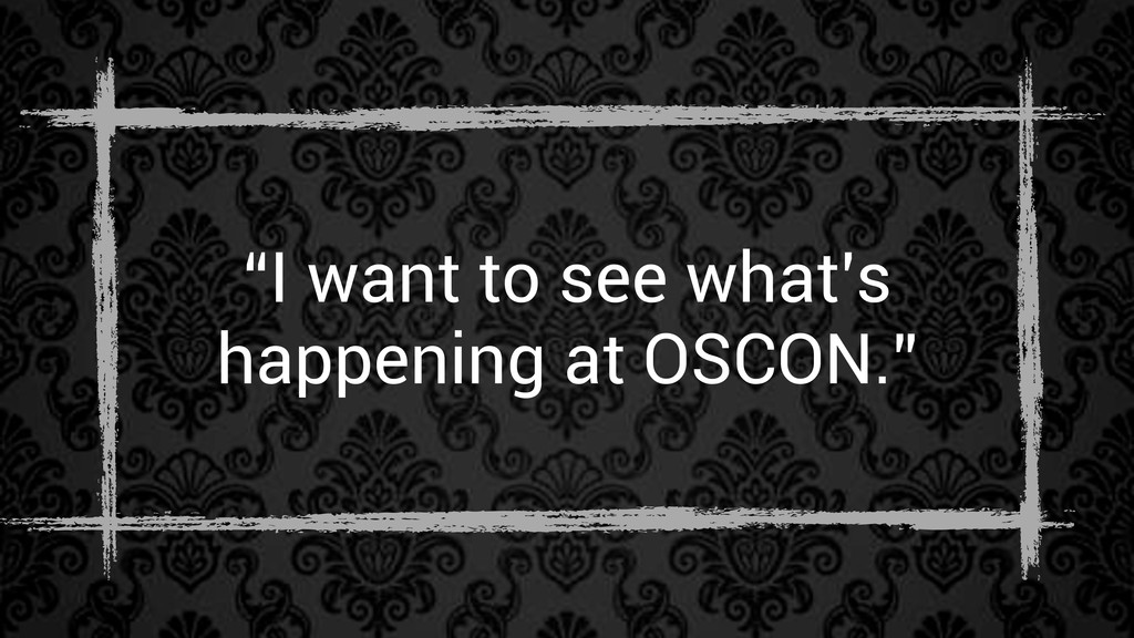 """""""I want to see what's happening at OSCON."""""""