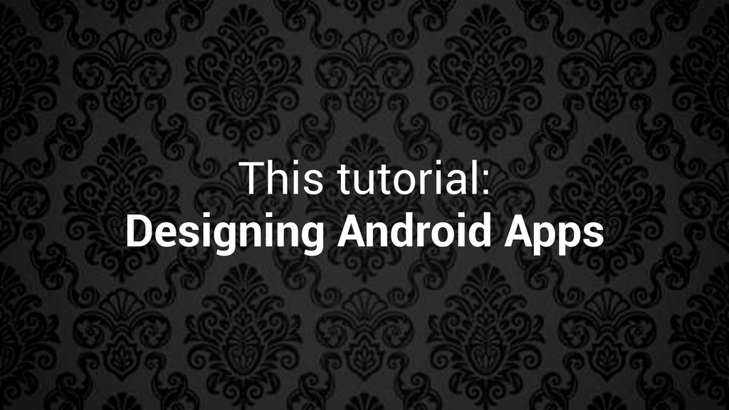 This tutorial: Designing Android Apps