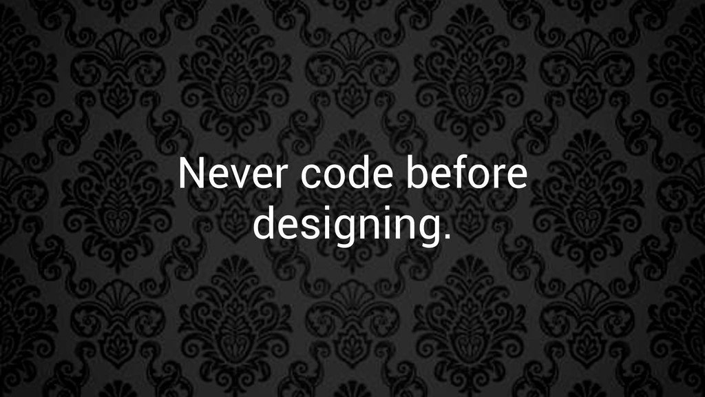 Never code before designing.