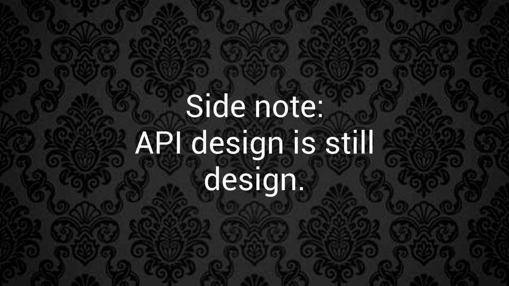 Side note: API design is still design.