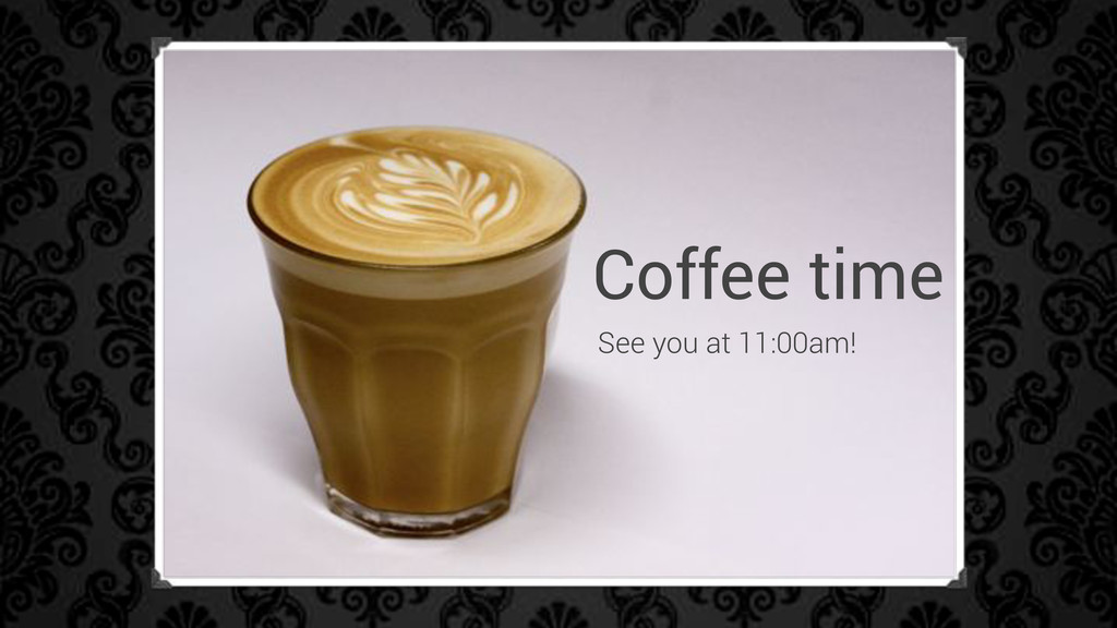 Coffee time See you at 11:00am!
