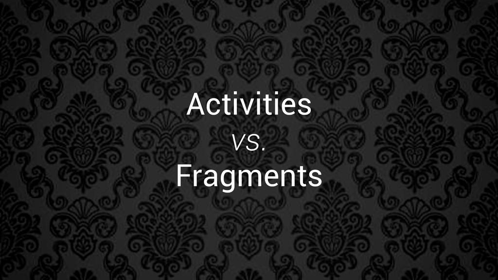 Activities vs. Fragments