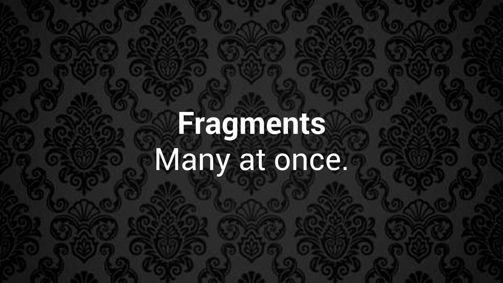 Fragments Many at once.
