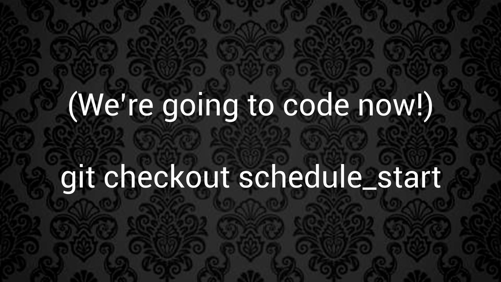 (We're going to code now!) git checkout schedul...