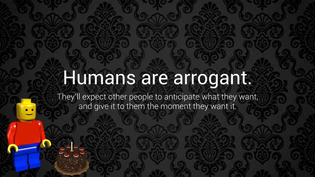 Humans are arrogant. They'll expect other peopl...