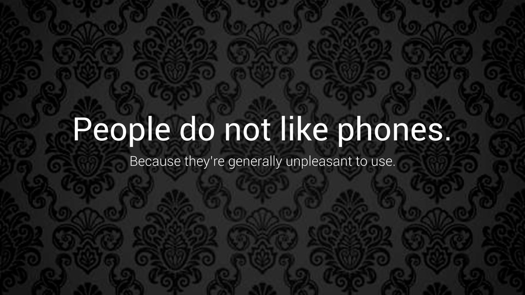 People do not like phones. Because they're gene...