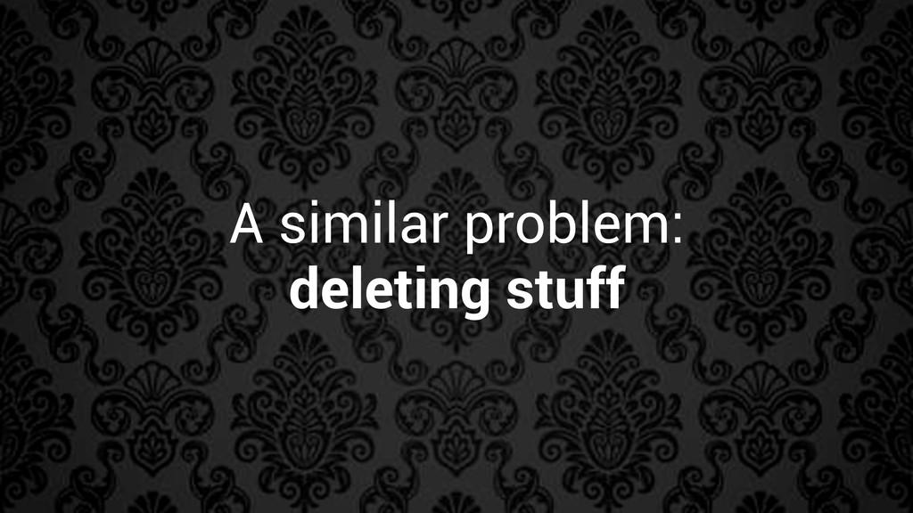 A similar problem: deleting stuff