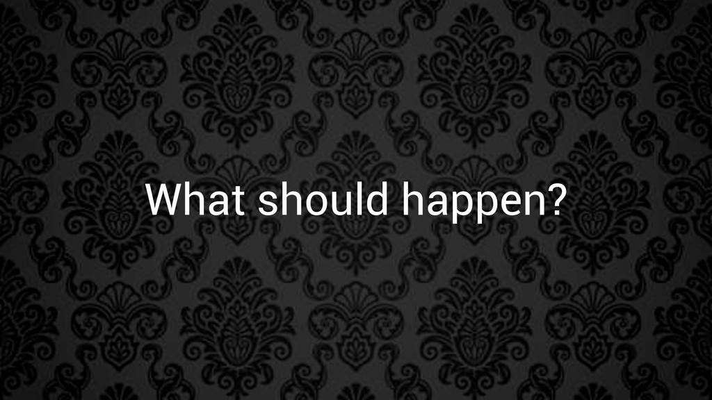 What should happen?