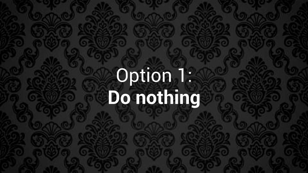 Option 1: Do nothing