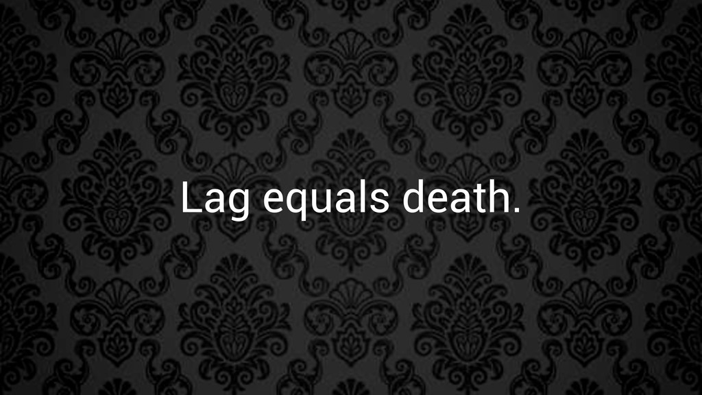 Lag equals death.