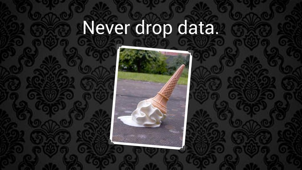 Never drop data.