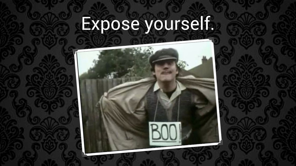 Expose yourself.