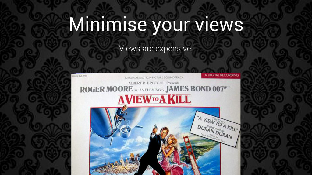 Minimise your views Views are expensive!