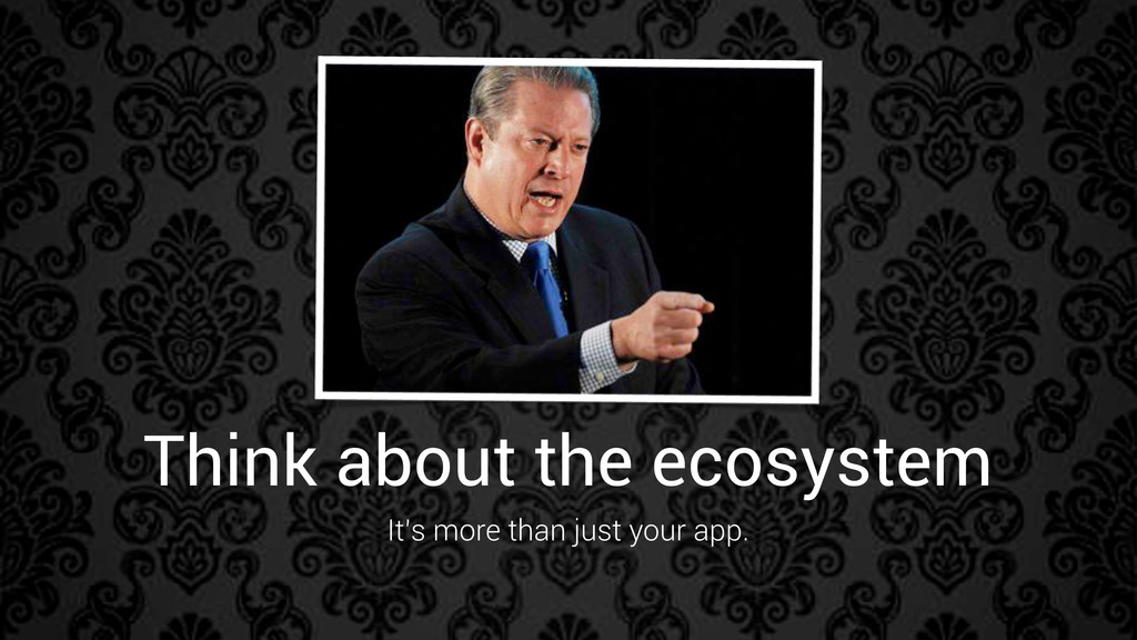 Think about the ecosystem It's more than just y...