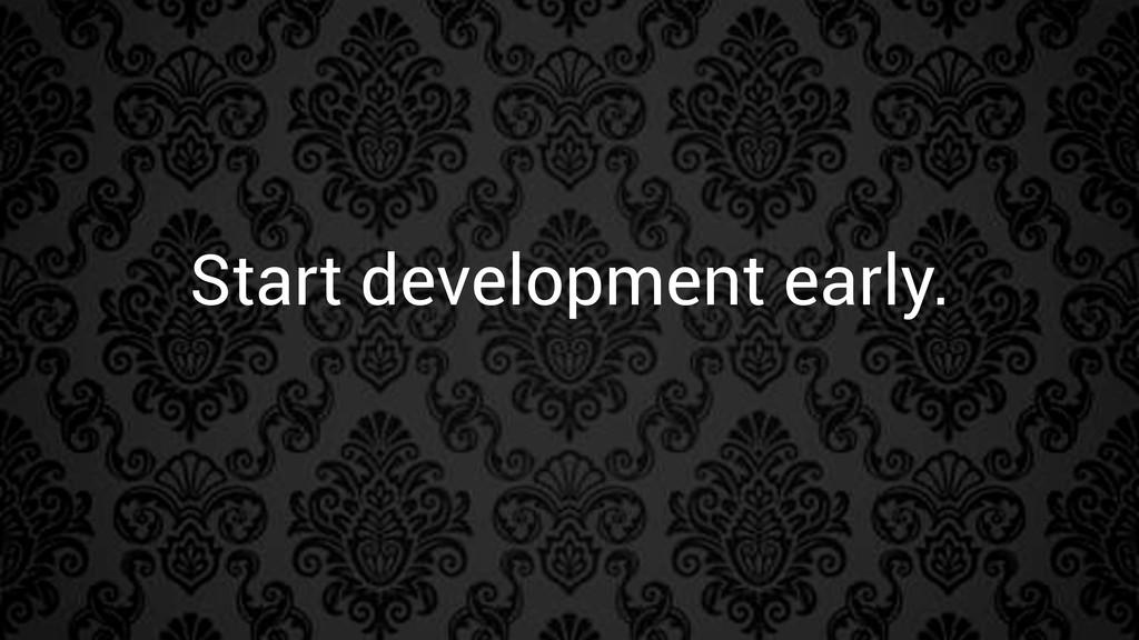 Start development early.