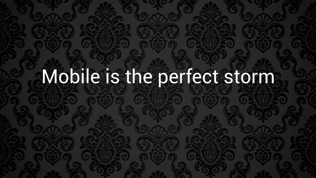 Mobile is the perfect storm