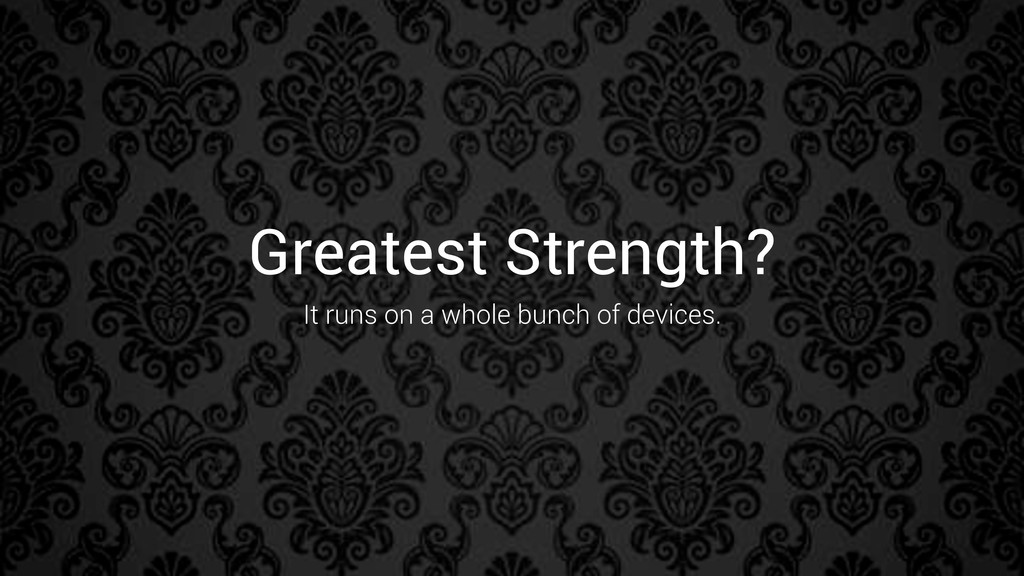 Greatest Strength? It runs on a whole bunch of ...