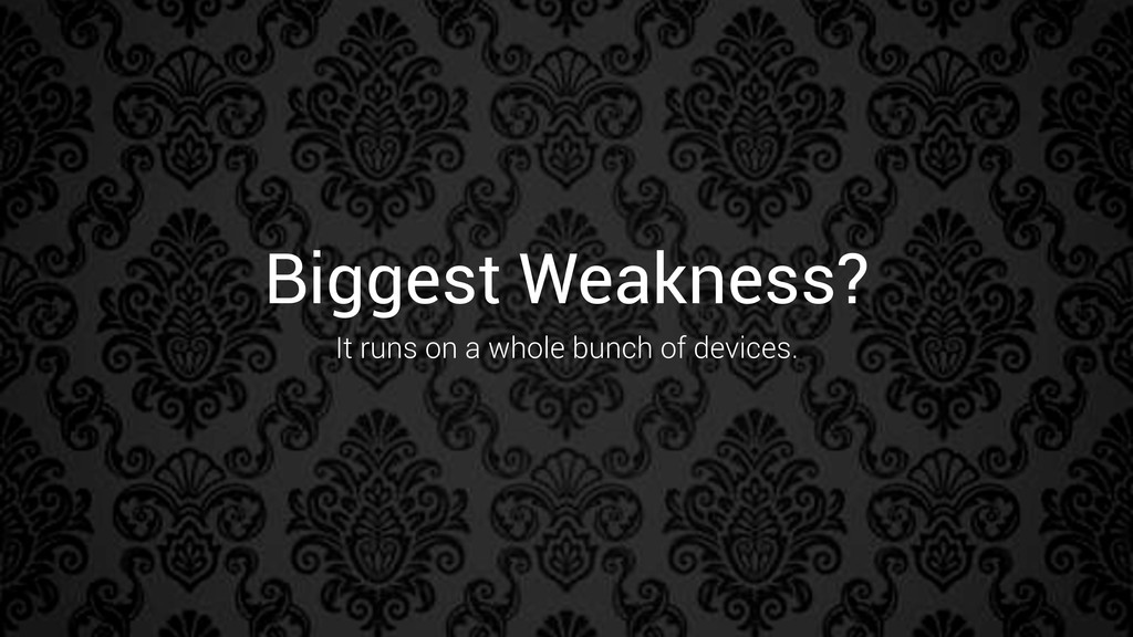 Biggest Weakness? It runs on a whole bunch of d...