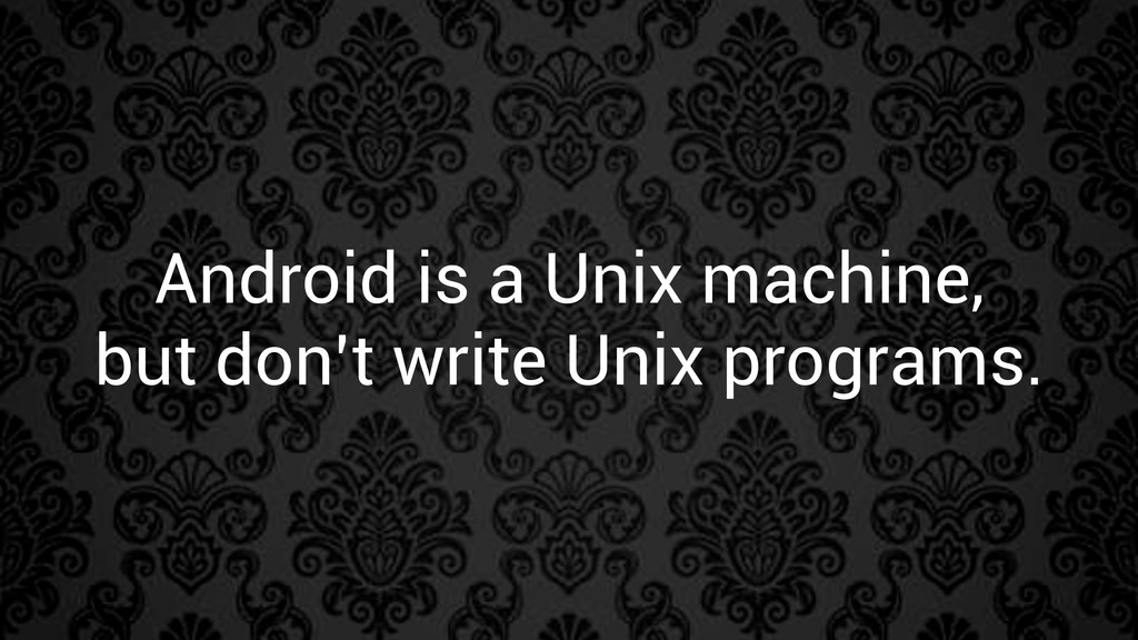 Android is a Unix machine, but don't write Unix...