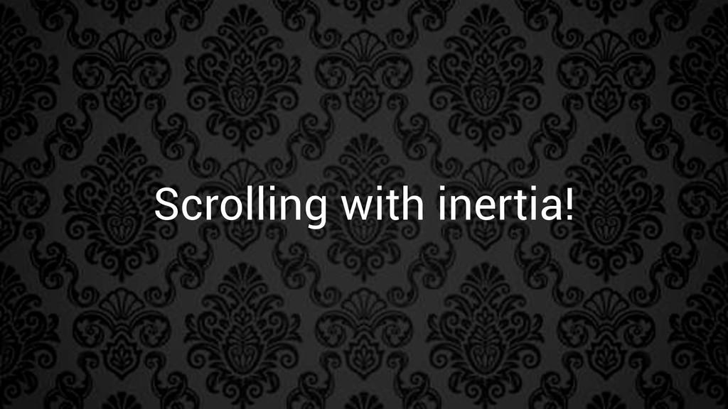 Scrolling with inertia!