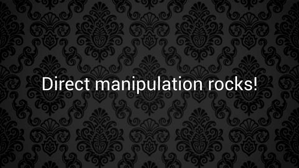 Direct manipulation rocks!