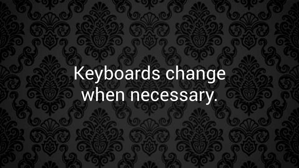 Keyboards change when necessary.