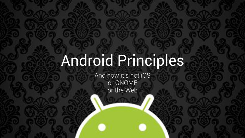 Android Principles And how it's not iOS or GNOM...