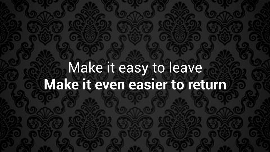 Make it easy to leave Make it even easier to re...