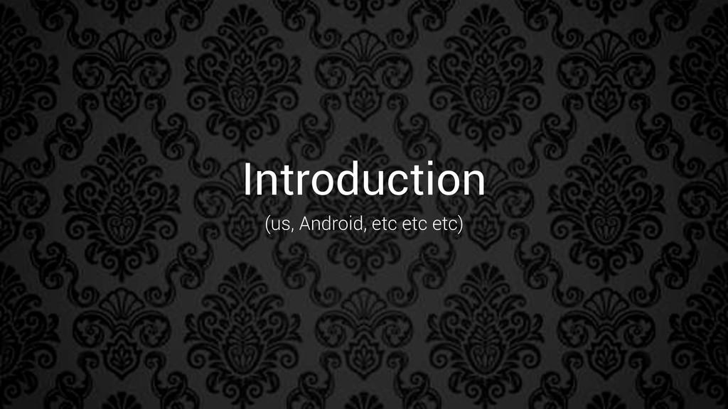 Introduction (us, Android, etc etc etc)