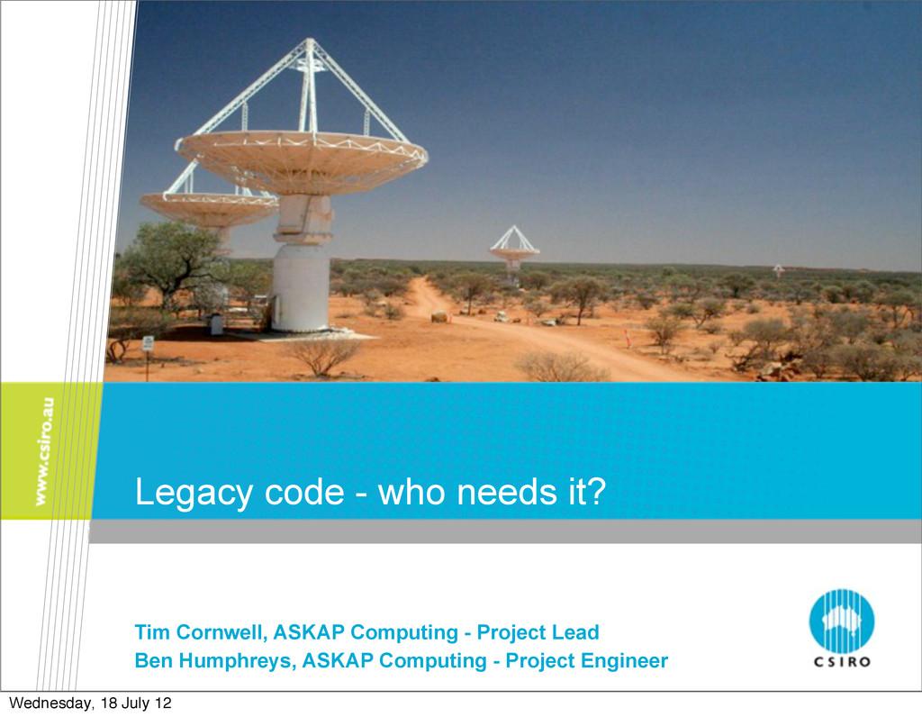 Legacy code - who needs it? Tim Cornwell, ASKAP...