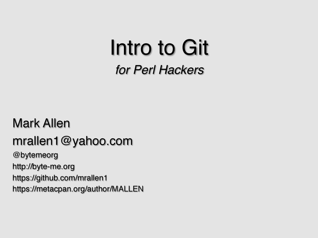 Intro to Git! for Perl Hackers! ! ! Mark Allen!...
