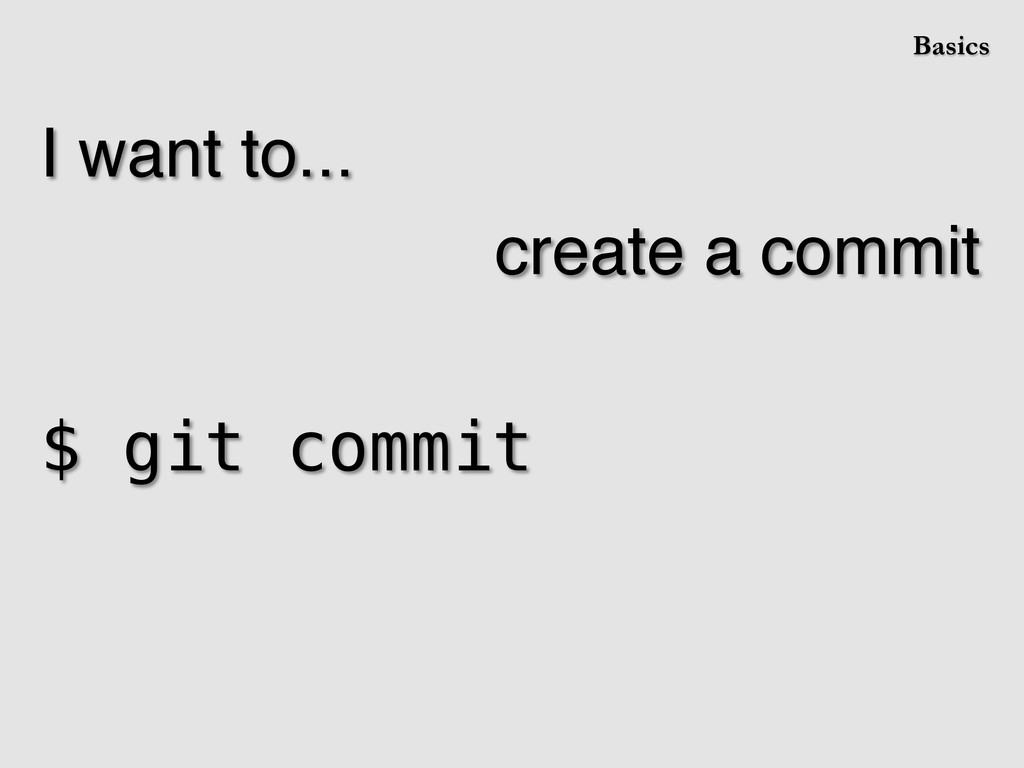I want to...! create a commit! ! $ git commit! ...