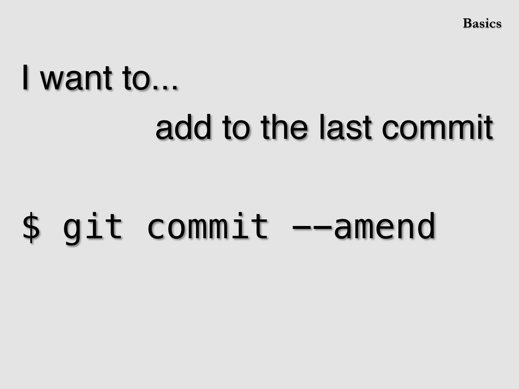 I want to...! add to the last commit! ! $ git c...