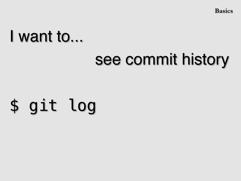 I want to...! ! ! ! see commit history! ! $ git...