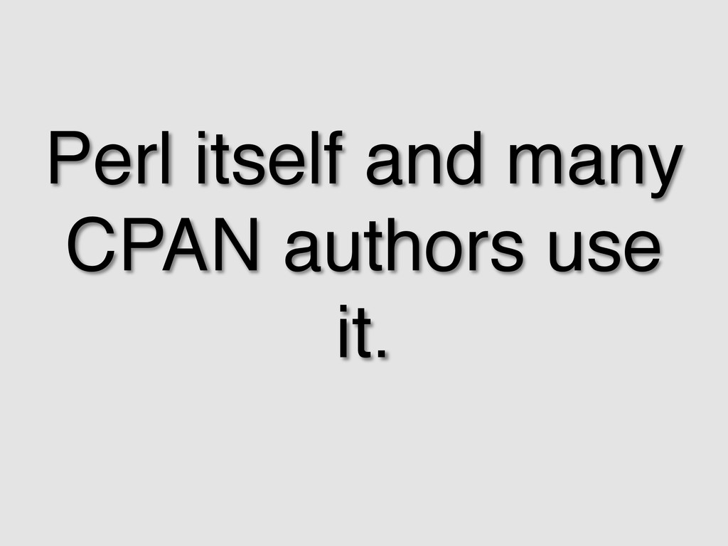 Perl itself and many CPAN authors use it.! !