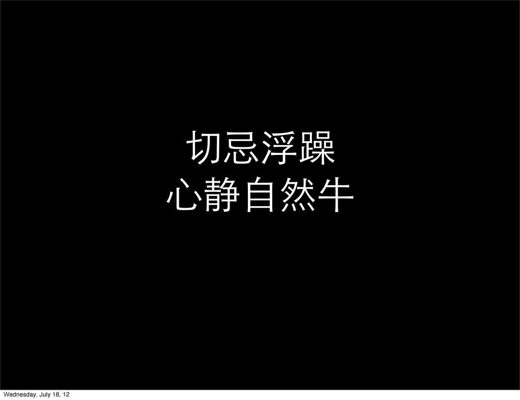 切忌浮躁 心静自然牛 Wednesday, July 18, 12