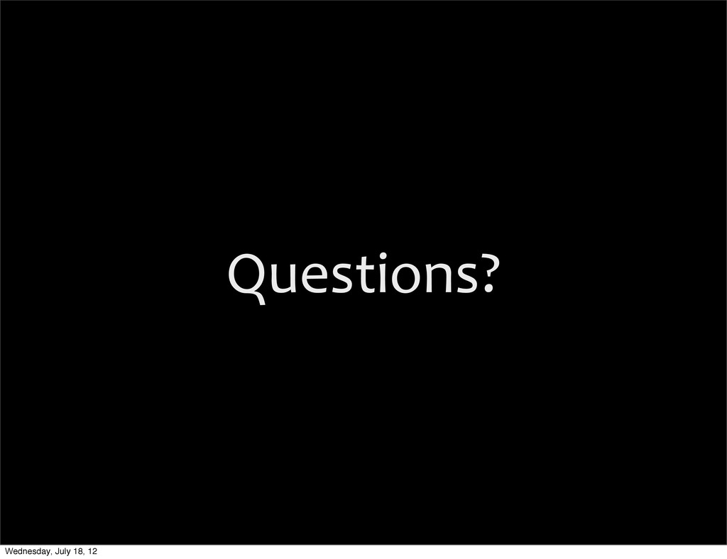 Questions? Wednesday, July 18, 12