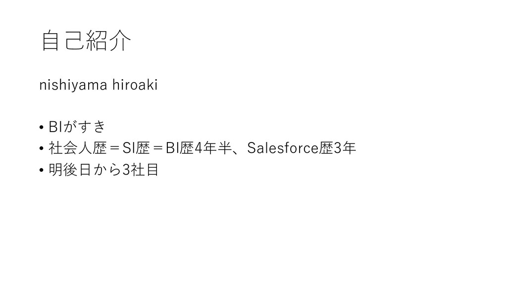 ⾃⼰紹介 nishiyama hiroaki • BIがすき • 社会⼈歴=SI歴=BI歴4年...