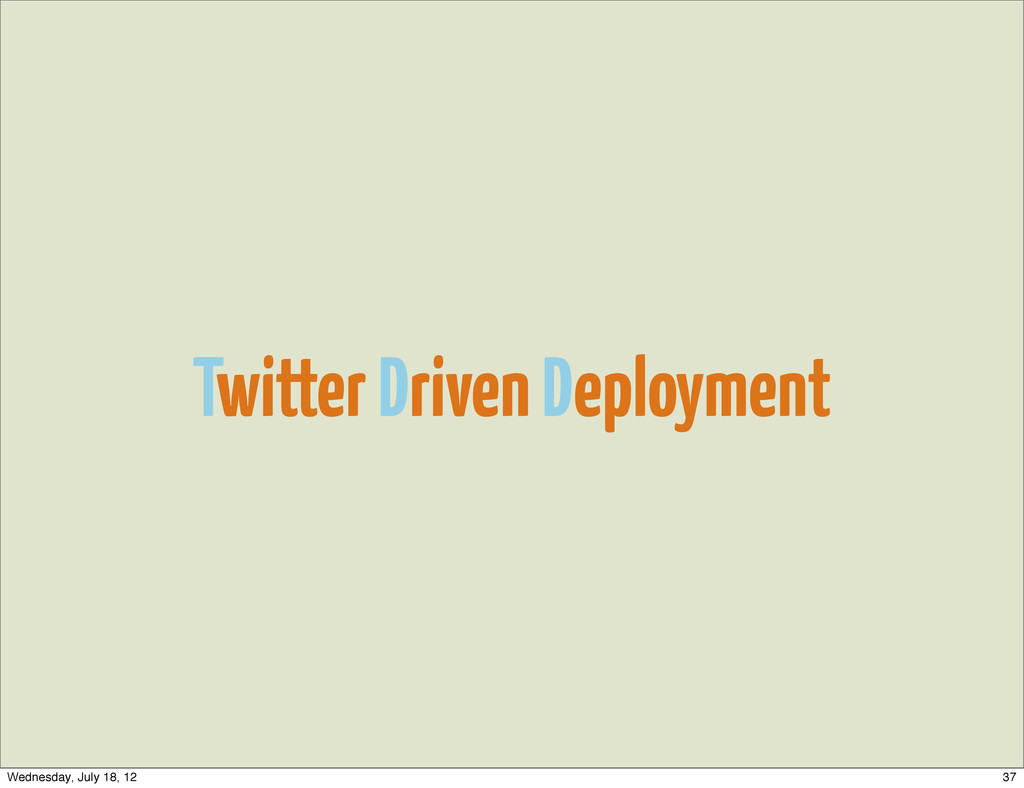 Twitter Driven Deployment 37 Wednesday, July 18...