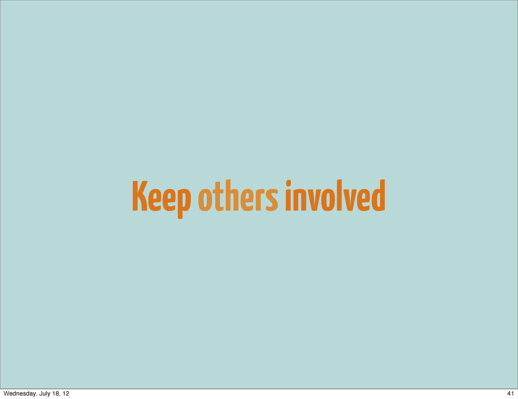 Keep others involved 41 Wednesday, July 18, 12