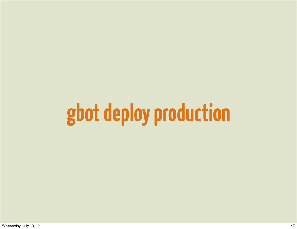 gbot deploy production 47 Wednesday, July 18, 12