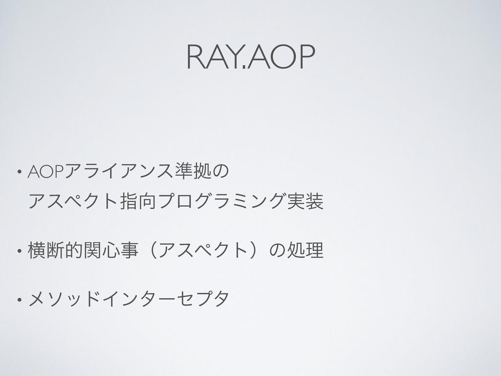 RAY.AOP • AOPΞϥΠΞϯε४ڌͷ ΞεϖΫτࢦϓϩάϥϛϯά࣮ • ԣஅతؔ৺...