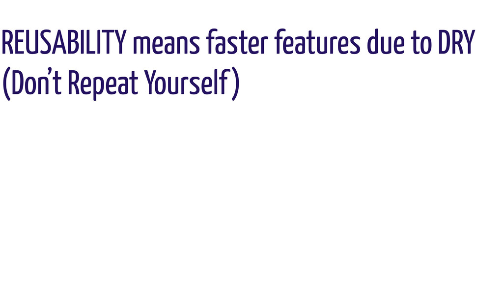 REUSABILITY means faster features due to DRY (D...