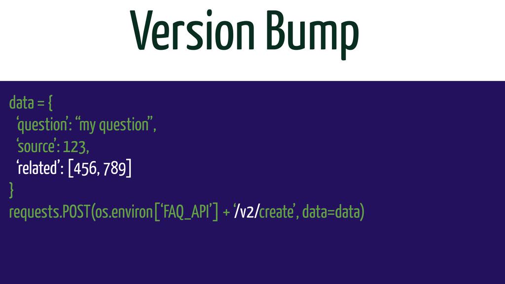 "Version Bump data = { 'question': ""my question""..."