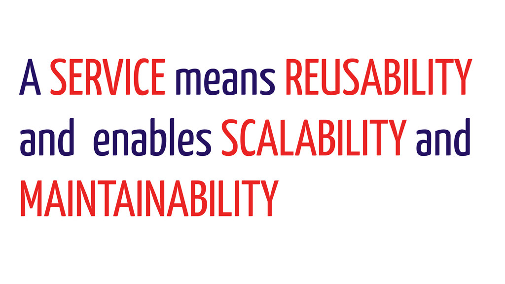 A SERVICE means REUSABILITY and enables SCALABI...