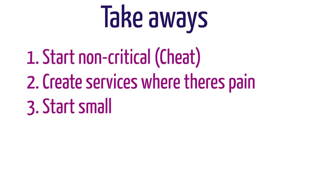 Take aways 1. Start non-critical (Cheat) 2. Cre...